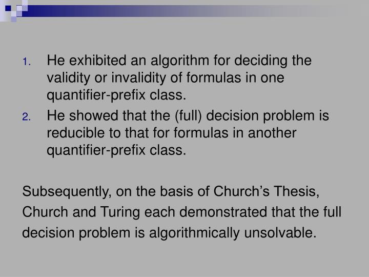 He exhibited an algorithm for deciding the validity or invalidity of formulas in one quantifier-prefix class.