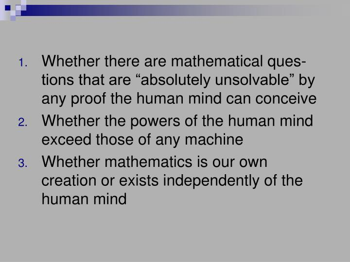 """Whether there are mathematical ques-tions that are """"absolutely unsolvable"""" by any proof the human mind can conceive"""