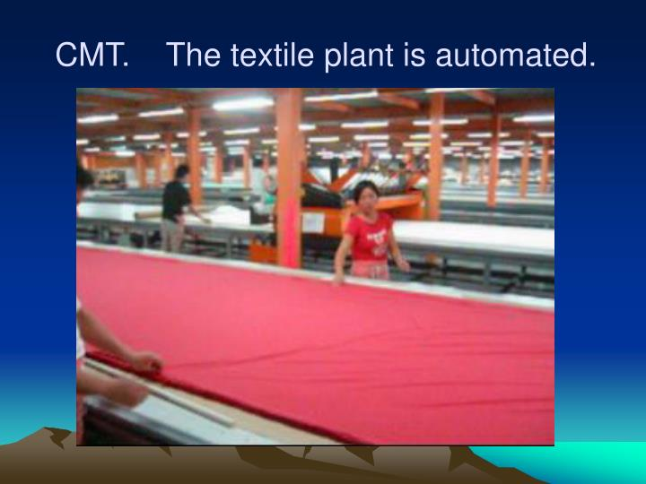 CMT.    The textile plant is automated.