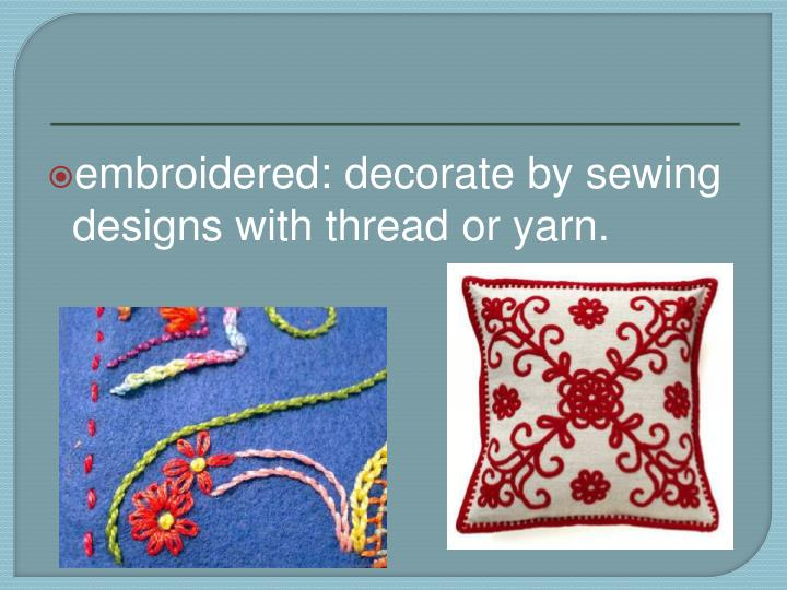 embroidered: decorate by sewing designs with thread or yarn.