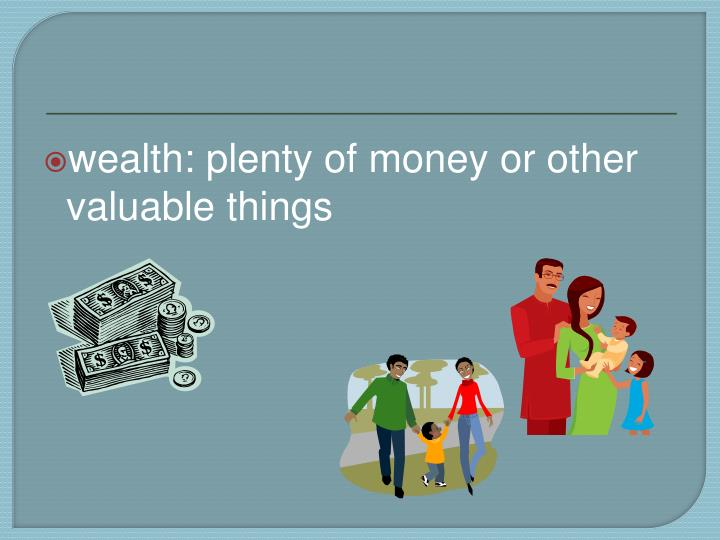 wealth: plenty of money or other valuable things