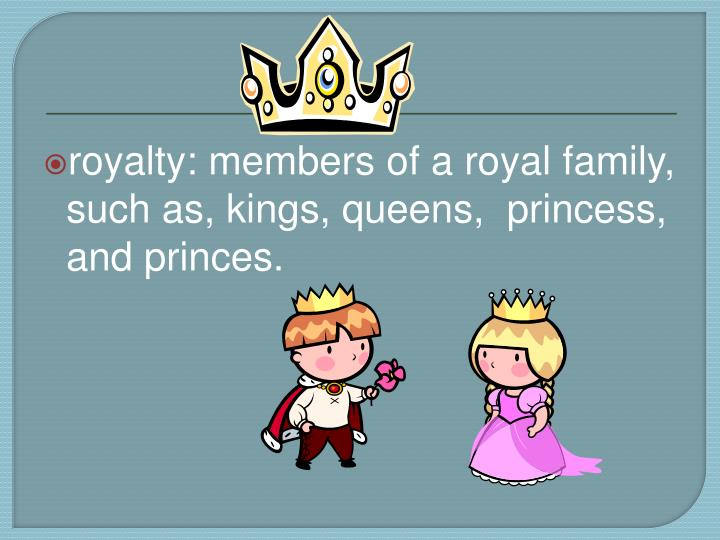 royalty: members of a royal family, such as, kings, queens,  princess, and princes.