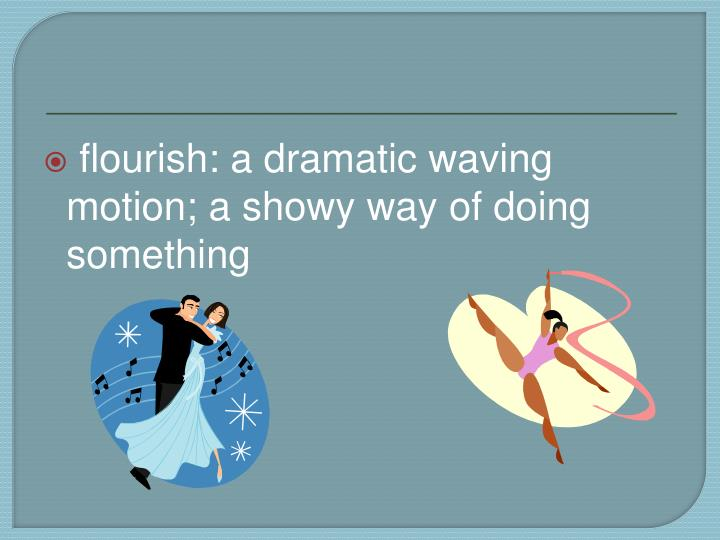 flourish: a dramatic waving motion; a showy way of doing something