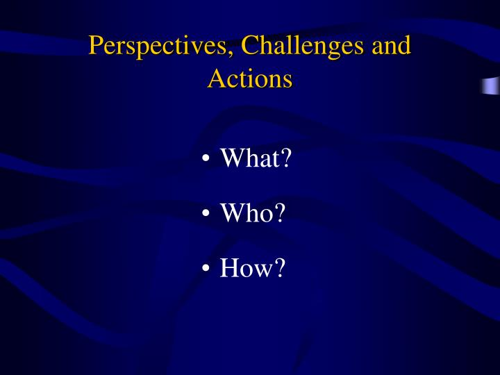 Perspectives, Challenges and Actions