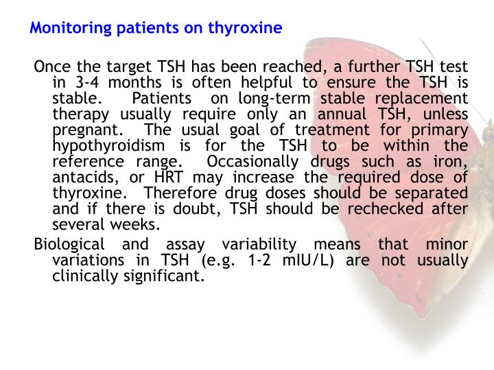 Once the target TSH has been reached, a further TSH test in 3-4 months is often helpful to ensure the TSH is stable.   Patients  on long-term stable replacement therapy usually require only an annual TSH, unless pregnant.  The usual goal of treatment for primary hypothyroidism is for the TSH to be within the reference range.  Occasionally drugs such as iron, antacids, or HRT may increase the required dose of thyroxine.  Therefore drug doses should be separated and if there is doubt, TSH should be rechecked after several weeks.