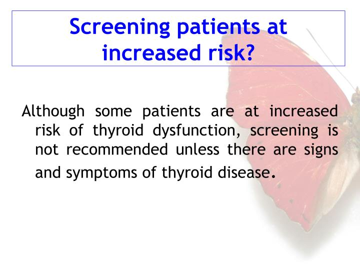 Although some patients are at increased risk of thyroid dysfunction, screening is not recommended unless there are signs and symptoms of thyroid disease
