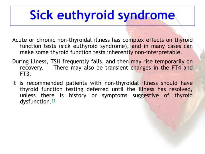 Acute or chronic non-thyroidal illness has complex effects on thyroid function tests (sick euthyroid syndrome), and in many cases can make some thyroid function tests inherently non-interpretable.