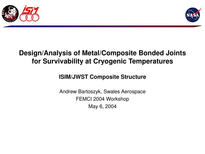 Design/Analysis of Metal/Composite Bonded Joints for Survivability at Cryogenic Temperatures