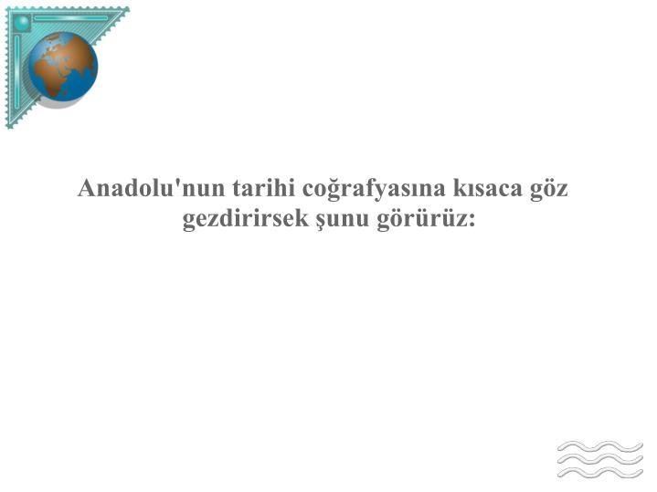Anadolu'nun tarihi coğrafyasına kısaca göz gezdirirsek şunu görürüz:
