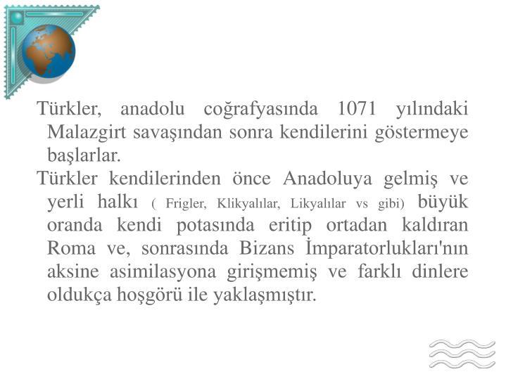 Türkler, anadolu coğrafyasında 1071 yılındaki Malazgirt savaşından sonra kendilerini göstermeye başlarlar.