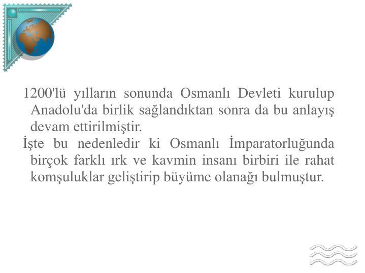 1200'lü yılların sonunda Osmanlı Devleti kurulup Anadolu'da birlik sağlandıktan sonra da bu anlayış devam ettirilmiştir.