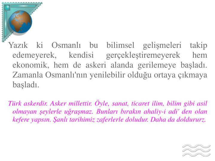 Yazık ki Osmanlı bu bilimsel gelişmeleri takip edemeyerek, kendisi gerçekleştiremeyerek hem ekonomik, hem de askeri alanda gerilemeye başladı. Zamanla Osmanlı'nın yenilebilir olduğu ortaya çıkmaya başladı.