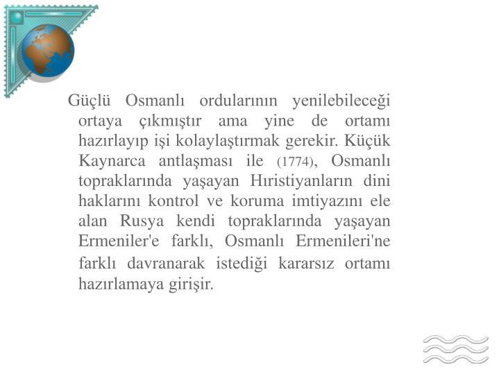 Güçlü Osmanlı ordularının yenilebileceği ortaya çıkmıştır ama yine de ortamı hazırlayıp işi kolaylaştırmak gerekir. Küçük Kaynarca antlaşması ile