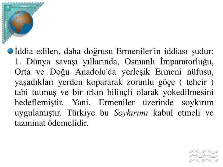 İddia edilen, daha doğrusu Ermeniler'in iddiası şudur: 1. Dünya savaşı yıllarında, Osmanlı İmparatorluğu, Orta ve Doğu Anadolu'da yerleşik Ermeni nüfusu, yaşadıkları yerden kopararak zorunlu göçe ( tehcir ) tabi tutmuş ve bir ırkın bilinçli olarak yokedilmesini hedeflemiştir. Yani, Ermeniler üzerinde soykırım uygulamıştır. Türkiye bu