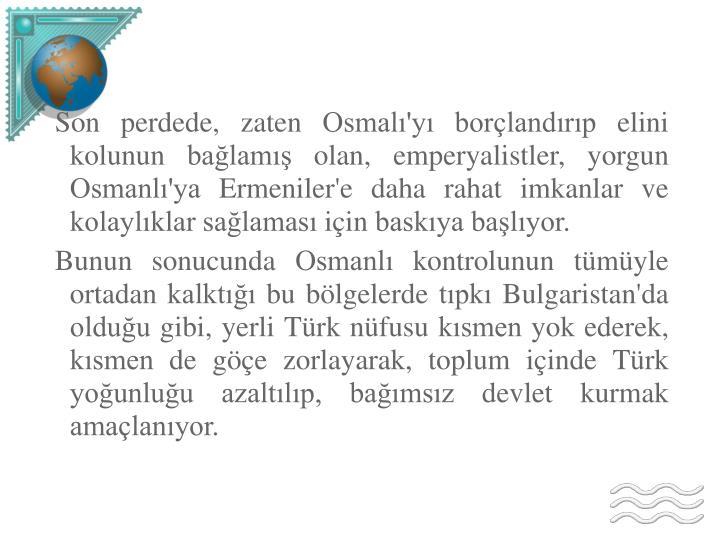 Son perdede, zaten Osmalı'yı borçlandırıp elini kolunun bağlamış olan, emperyalistler, yorgun Osmanlı'ya Ermeniler'e daha rahat imkanlar ve kolaylıklar sağlaması için baskıya başlıyor.