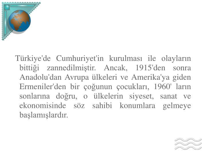 Türkiye'de Cumhuriyet'in kurulması ile olayların bittiği zannedilmiştir. Ancak, 1915'den sonra Anadolu'dan Avrupa ülkeleri ve Amerika'ya giden Ermeniler'den bir çoğunun çocukları, 1960' ların sonlarına doğru, o ülkelerin siyeset, sanat ve ekonomisinde söz sahibi konumlara gelmeye başlamışlardır.