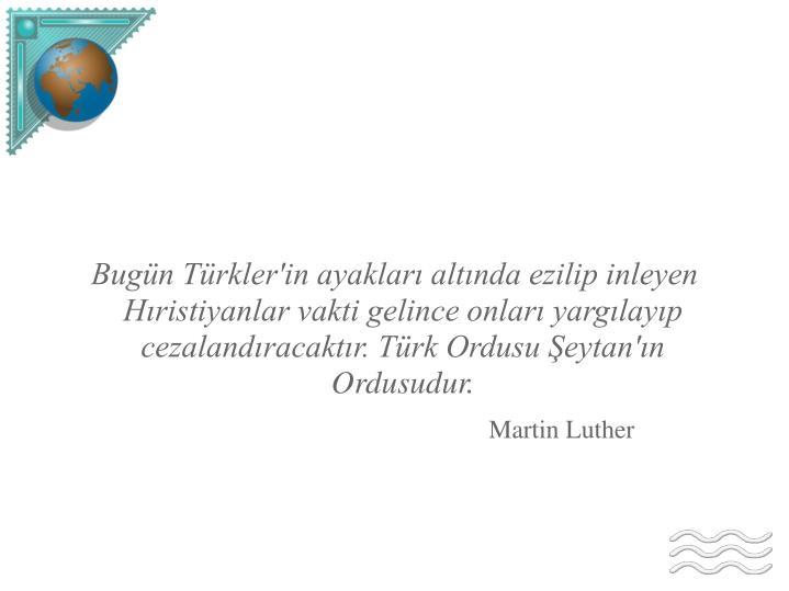 Bugün Türkler'in ayakları altında ezilip inleyen Hıristiyanlar vakti gelince onları yargılayıp cezalandıracaktır. Türk Ordusu Şeytan'ın Ordusudur.