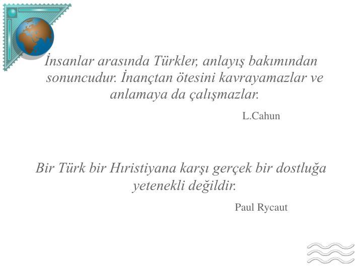 İnsanlar arasında Türkler, anlayış bakımından sonuncudur. İnançtan ötesini kavrayamazlar ve anlamaya da çalışmazlar.