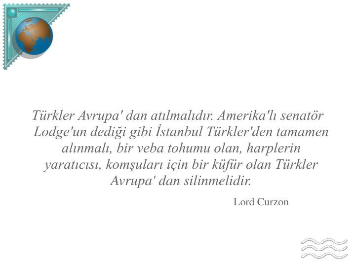 Türkler Avrupa' dan atılmalıdır. Amerika'lı senatör Lodge'un dediği gibi İstanbul Türkler'den tamamen alınmalı, bir veba tohumu olan, harplerin yaratıcısı, komşuları için bir küfür olan Türkler Avrupa' dan silinmelidir.