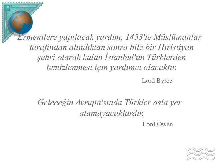 Ermenilere yapılacak yardım, 1453'te Müslümanlar tarafından alındıktan sonra bile bir Hıristiyan şehri olarak kalan İstanbul'un Türklerden temizlenmesi için yardımcı olacaktır.
