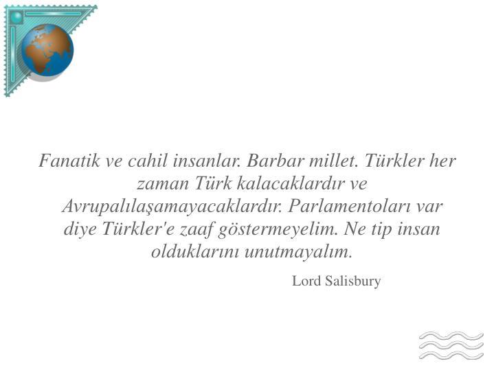 Fanatik ve cahil insanlar. Barbar millet. Türkler her zaman Türk kalacaklardır ve Avrupalılaşamayacaklardır. Parlamentoları var diye Türkler'e zaaf göstermeyelim. Ne tip insan olduklarını unutmayalım.
