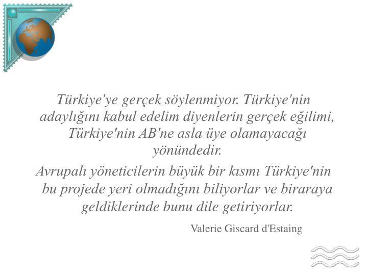 Türkiye'ye gerçek söylenmiyor. Türkiye'nin adaylığını kabul edelim diyenlerin gerçek eğilimi, Türkiye'nin AB'ne asla üye olamayacağı yönündedir.