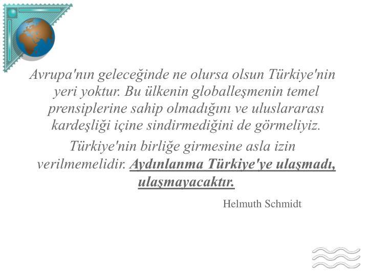 Avrupa'nın geleceğinde ne olursa olsun Türkiye'nin yeri yoktur. Bu ülkenin globalleşmenin temel prensiplerine sahip olmadığını ve uluslararası kardeşliği içine sindirmediğini de görmeliyiz.
