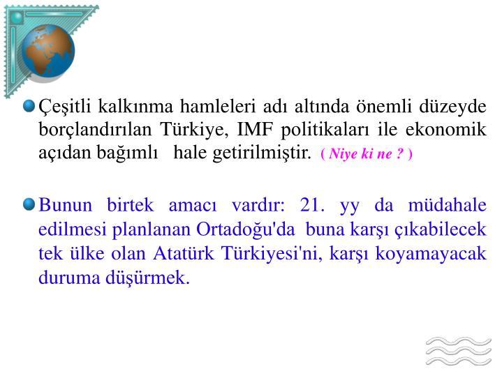 Çeşitli kalkınma hamleleri adı altında önemli düzeyde borçlandırılan Türkiye, IMF politikaları ile ekonomik açıdan bağımlı   hale getirilmiştir.