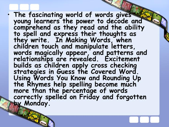 The fascinating world of words gives young learners the power to decode and comprehend as they read and the ability to spell and express their thoughts as they write.  In Making Words, when children touch and manipulate letters, words magically appear, and patterns and relationships are revealed.  Excitement builds as children apply cross checking strategies in Guess the Covered Word.  Using Words You Know and Rounding Up the Rhymes help spelling become much more than the percentage of words correctly spelled on Friday and forgotten by Monday.
