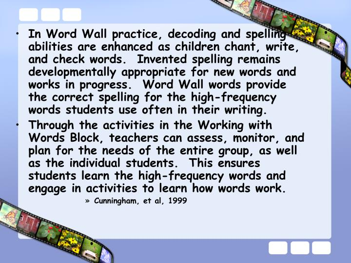 In Word Wall practice, decoding and spelling abilities are enhanced as children chant, write, and check words.  Invented spelling remains developmentally appropriate for new words and works in progress.  Word Wall words provide the correct spelling for the high-frequency words students use often in their writing.