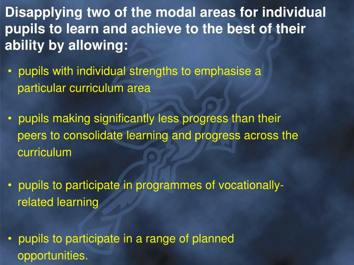 Disapplying two of the modal areas for individual pupils to learn and achieve to the best of their ability by allowing: