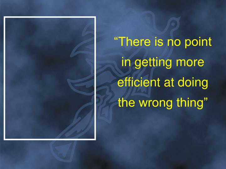 """""""There is no point in getting more efficient at doing the wrong thing"""""""