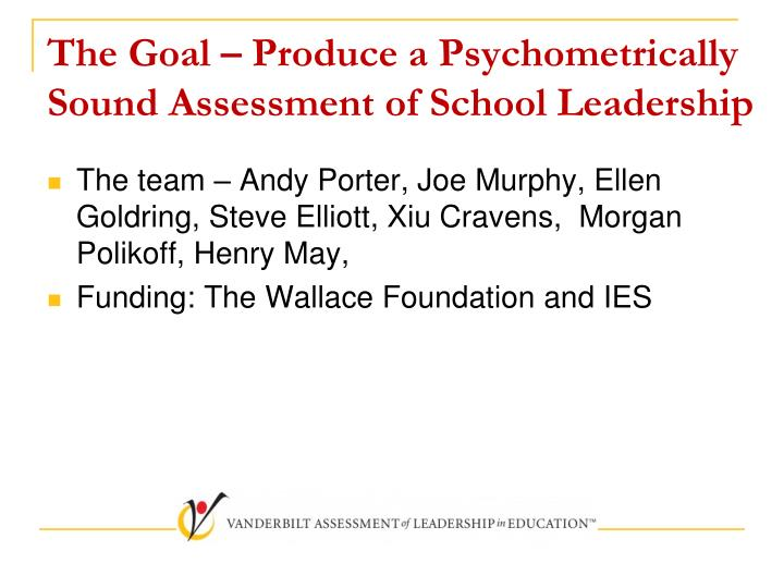 The goal produce a psychometrically sound assessment of school leadership