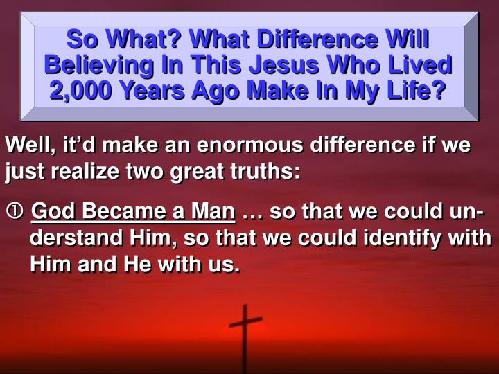 So What? What Difference Will Believing In This Jesus Who Lived 2,000 Years Ago Make In My Life?