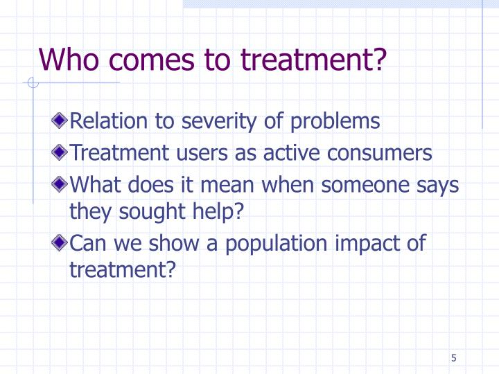 Who comes to treatment?