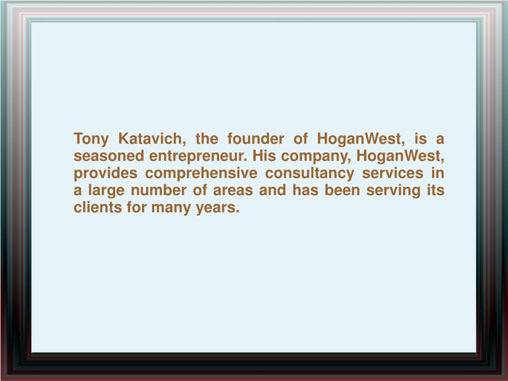 Tony Katavich, the founder of HoganWest, is a seasoned entrepreneur. His company, HoganWest, provides comprehensive consultancy services in a large number of areas and has been serving its clients for many years.