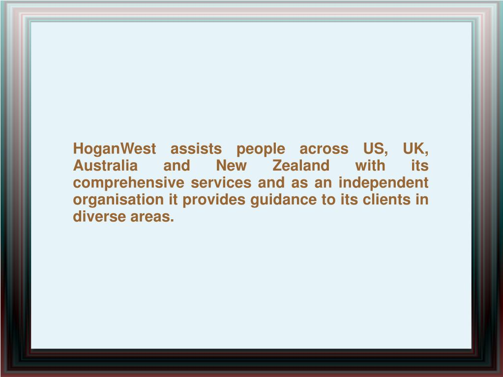 HoganWest assists people across US, UK, Australia and New Zealand with its comprehensive services and as an independent organisation it provides guidance to its clients in diverse areas.