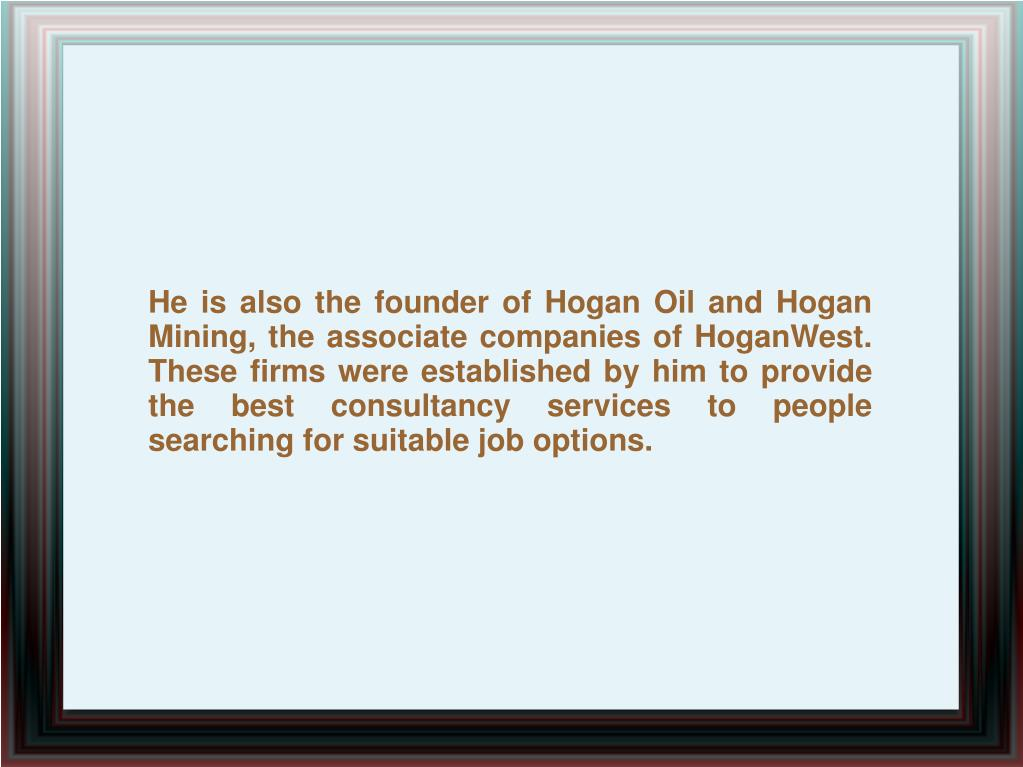 He is also the founder of Hogan Oil and Hogan Mining, the associate companies of HoganWest. These firms were established by him to provide the best consultancy services to people searching for suitable job options.