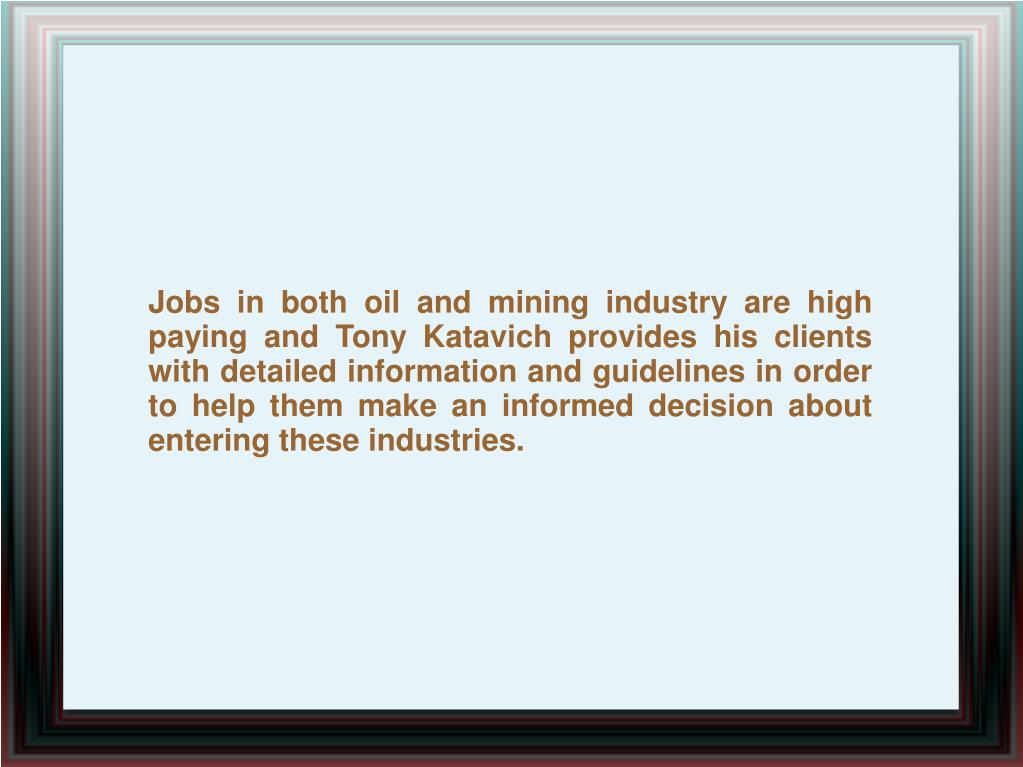 Jobs in both oil and mining industry are high paying and Tony Katavich provides his clients with detailed information and guidelines in order to help them make an informed decision about entering these industries.