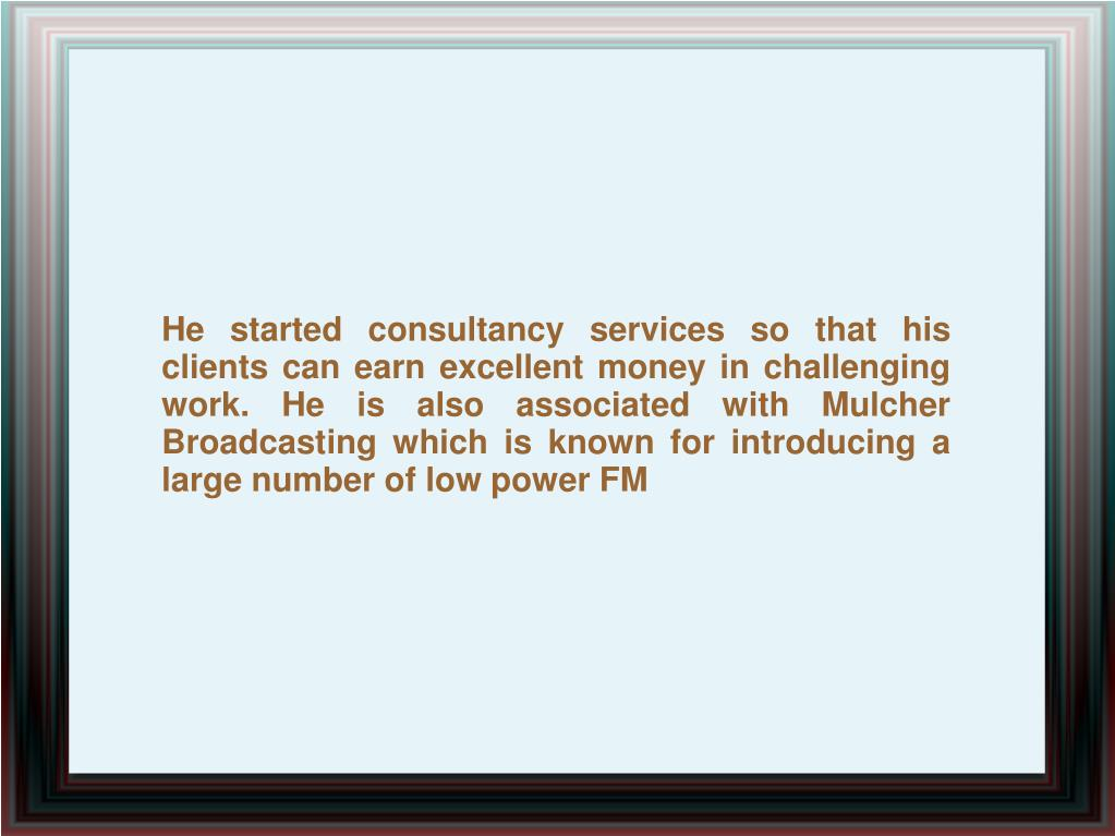 He started consultancy services so that his clients can earn excellent money in challenging work. He is also associated with Mulcher Broadcasting which is known for introducing a large number of low power FM