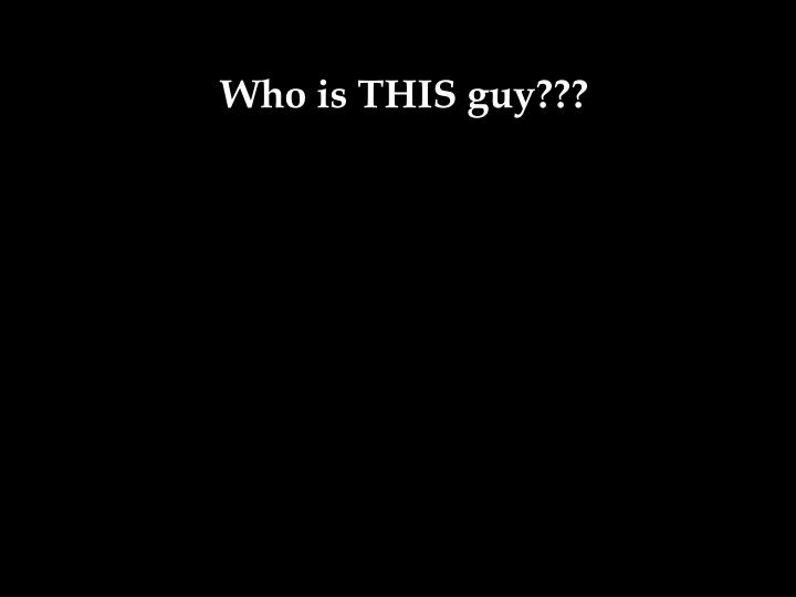 Who is THIS guy???