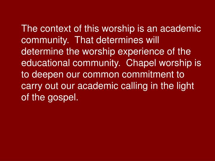 The context of this worship is an academic community.  That determines will determine the worship experience of the educational community.  Chapel worship is to deepen our common commitment to carry out our academic calling in the light of the gospel.