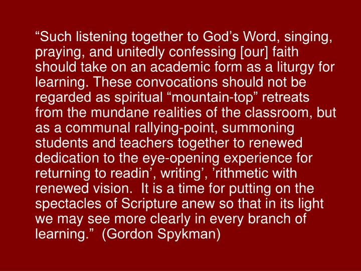 """""""Such listening together to God's Word, singing, praying, and unitedly confessing [our] faith should take on an academic form as a liturgy for learning. These convocations should not be regarded as spiritual """"mountain-top"""" retreats from the mundane realities of the classroom, but as a communal rallying-point, summoning students and teachers together to renewed dedication to the eye-opening experience for returning to readin', writing', 'rithmetic with renewed vision.  It is a time for putting on the spectacles of Scripture anew so that in its light we may see more clearly in every branch of learning.""""  (Gordon Spykman)"""
