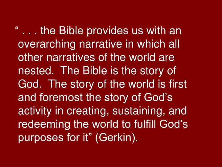 """"""" . . . the Bible provides us with an overarching narrative in which all other narratives of the world are nested.  The Bible is the story of God.  The story of the world is first and foremost the story of God's activity in creating, sustaining, and redeeming the world to fulfill God's purposes for it"""" (Gerkin)."""