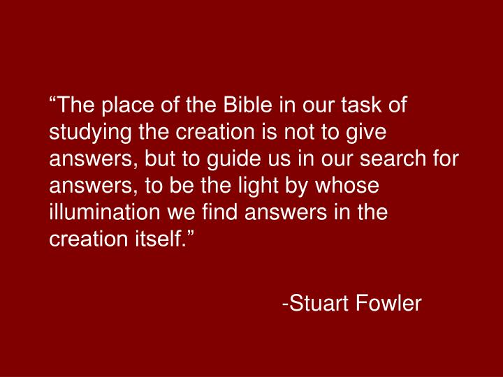 """""""The place of the Bible in our task of studying the creation is not to give answers, but to guide us in our search for answers, to be the light by whose illumination we find answers in the creation itself."""""""