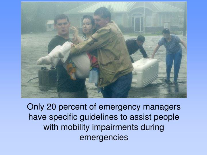 Only 20 percent of emergency managers have specific guidelines to assist people with mobility impairments during emergencies