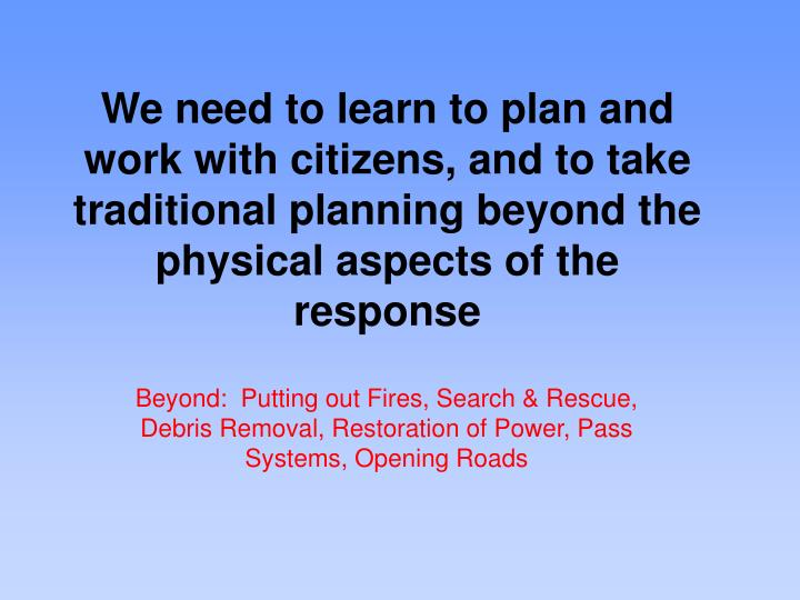 We need to learn to plan and work with citizens, and to take traditional planning beyond the physical aspects of the response