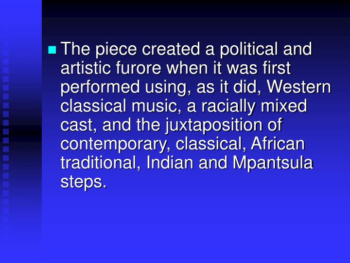 The piece created a political and artistic furore when it was first performed using, as it did, Western classical music, a racially mixed cast, and the juxtaposition of contemporary, classical, African traditional, Indian and Mpantsula steps.