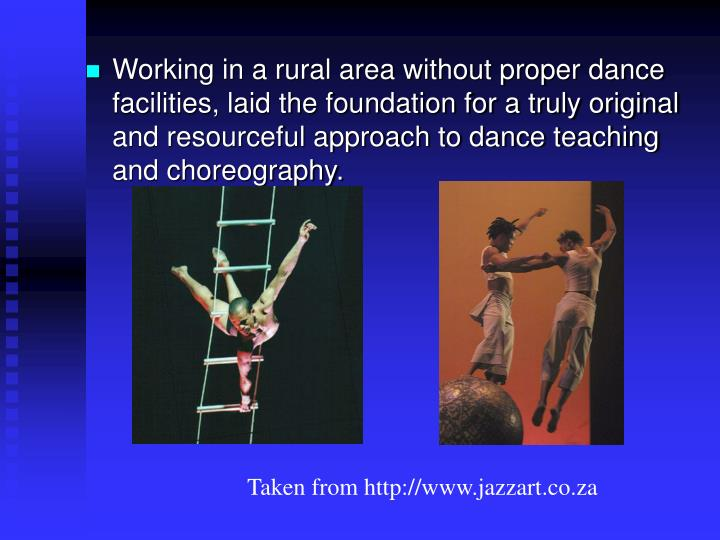 Working in a rural area without proper dance facilities, laid the foundation for a truly original and resourceful approach to dance teaching and choreography.
