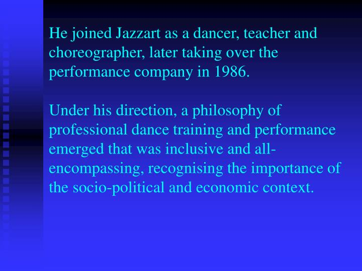 He joined Jazzart as a dancer, teacher and choreographer, later taking over the performance company in 1986.